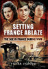 Setting France Ablaze: The Soe in France During WW II
